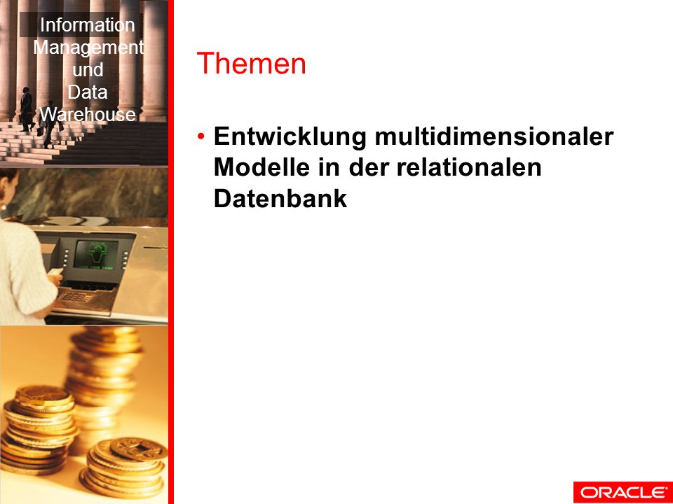 Information Management. und. Data. Warehouse. Themen. Entwicklung multidimensionaler Modelle in der relationalen Datenbank.