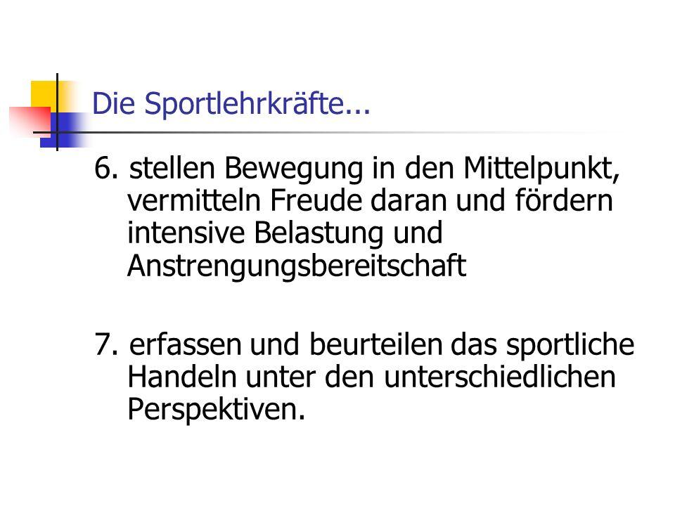Die Sportlehrkräfte... 6. stellen Bewegung in den Mittelpunkt, vermitteln Freude daran und fördern intensive Belastung und Anstrengungsbereitschaft.
