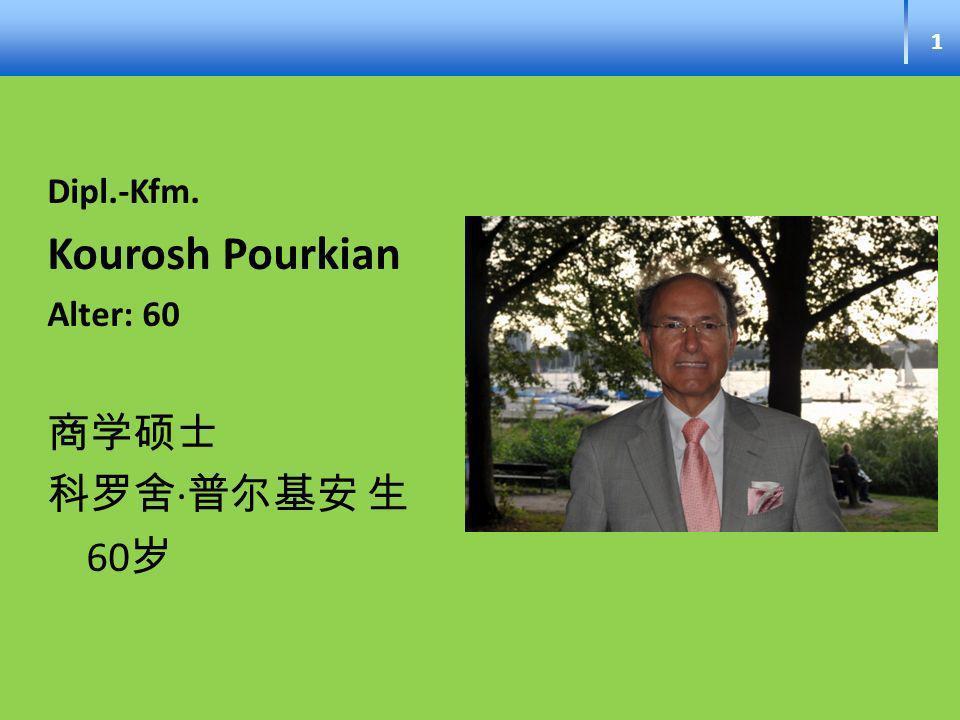 1 Dipl.-Kfm. Kourosh Pourkian Alter: 60 商学硕士 科罗舍∙普尔基安 生 60岁