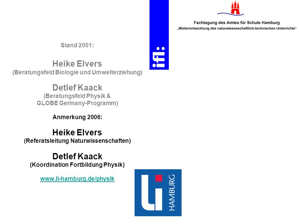 Stand 2001: Heike Elvers (Beratungsfeld Biologie und Umwelterziehung) Detlef Kaack (Beratungsfeld Physik & GLOBE Germany-Programm) Anmerkung 2006: Heike Elvers (Referatsleitung Naturwissenschaften) Detlef Kaack (Koordination Fortbildung Physik) www.li-hamburg.de/physik