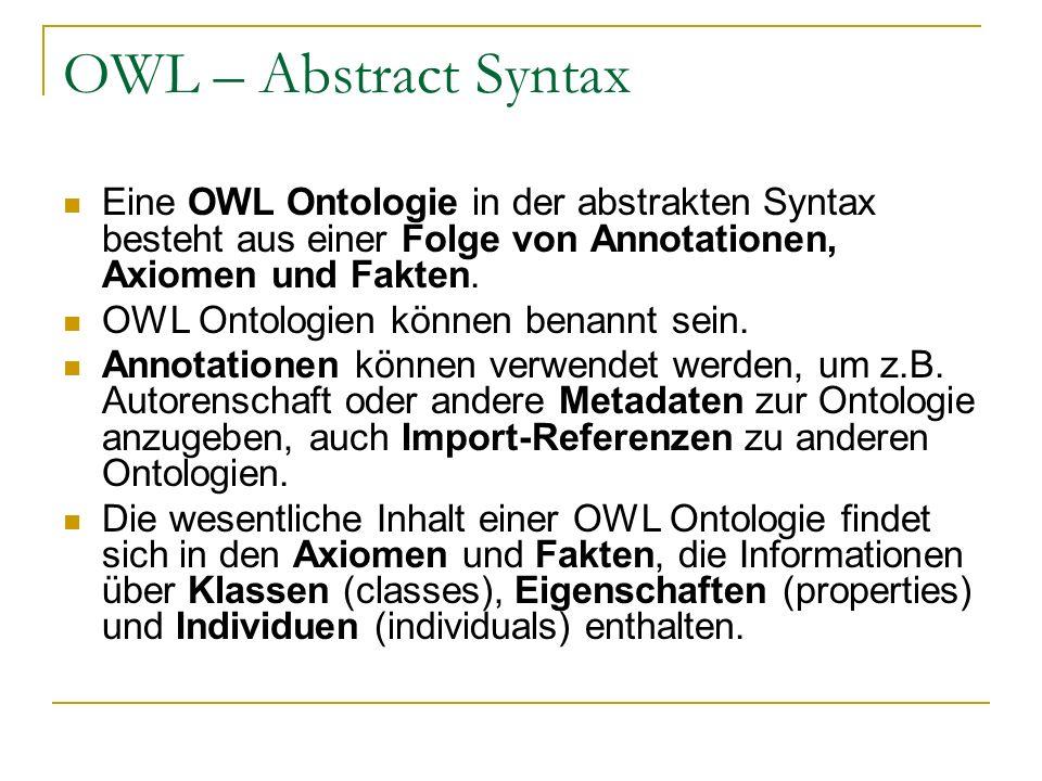 OWL – Abstract Syntax Eine OWL Ontologie in der abstrakten Syntax besteht aus einer Folge von Annotationen, Axiomen und Fakten.