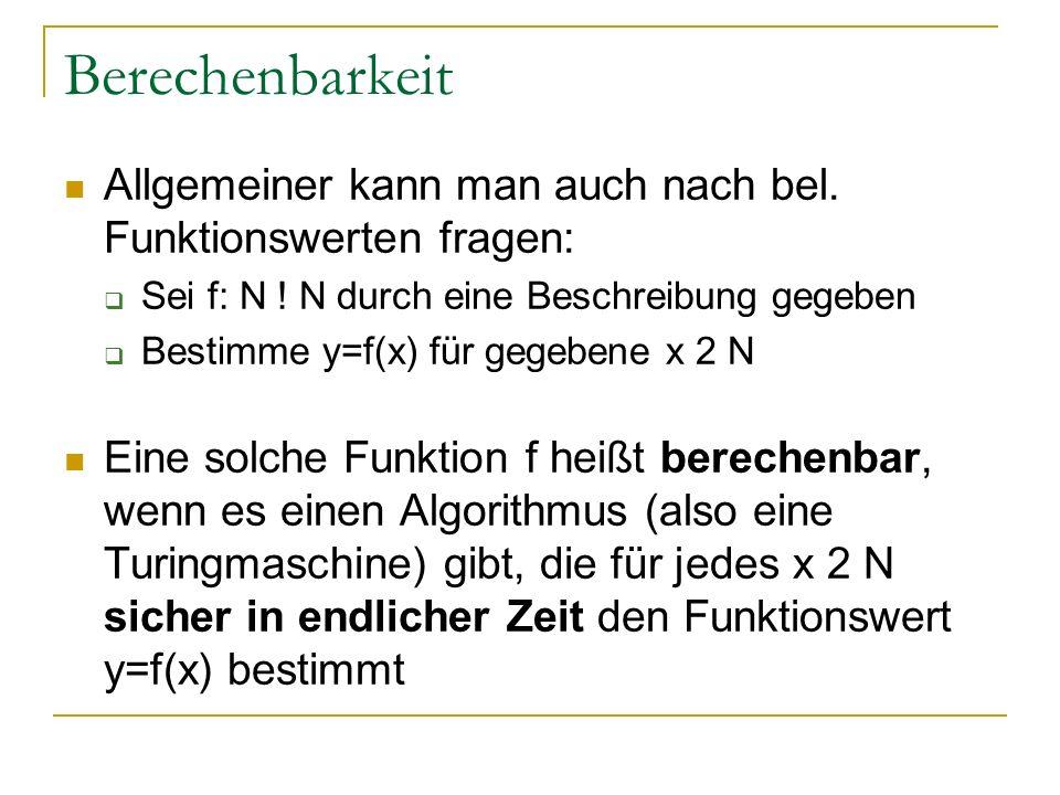 Berechenbarkeit Allgemeiner kann man auch nach bel. Funktionswerten fragen: Sei f: N ! N durch eine Beschreibung gegeben.