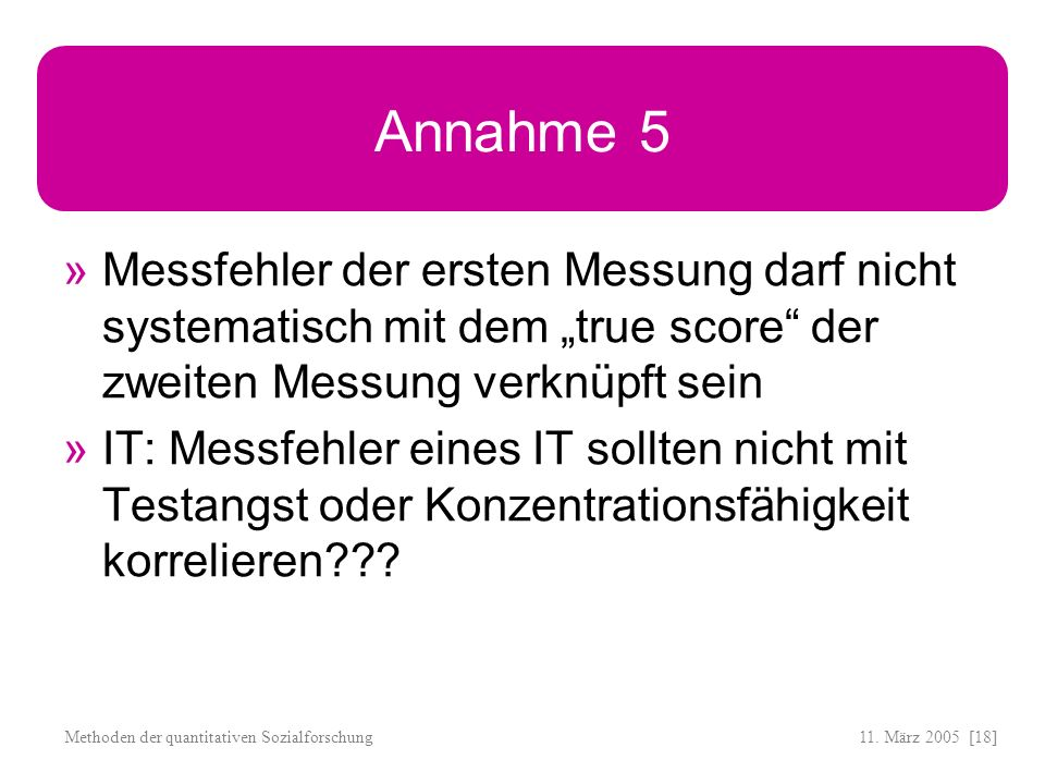 """Annahme 5 Messfehler der ersten Messung darf nicht systematisch mit dem """"true score der zweiten Messung verknüpft sein."""