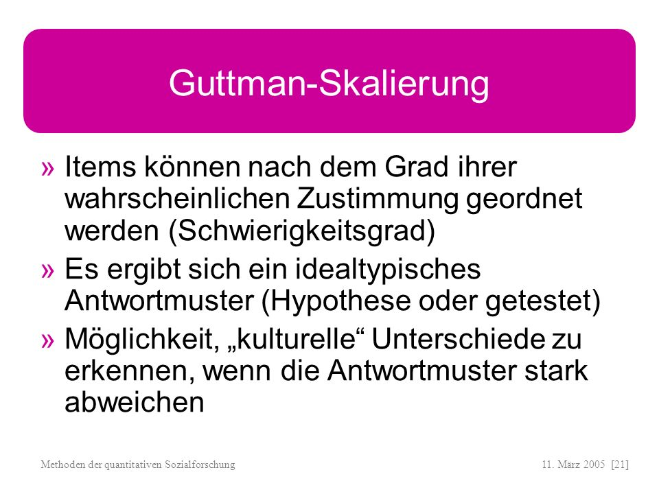 Guttman-SkalierungItems können nach dem Grad ihrer wahrscheinlichen Zustimmung geordnet werden (Schwierigkeitsgrad)