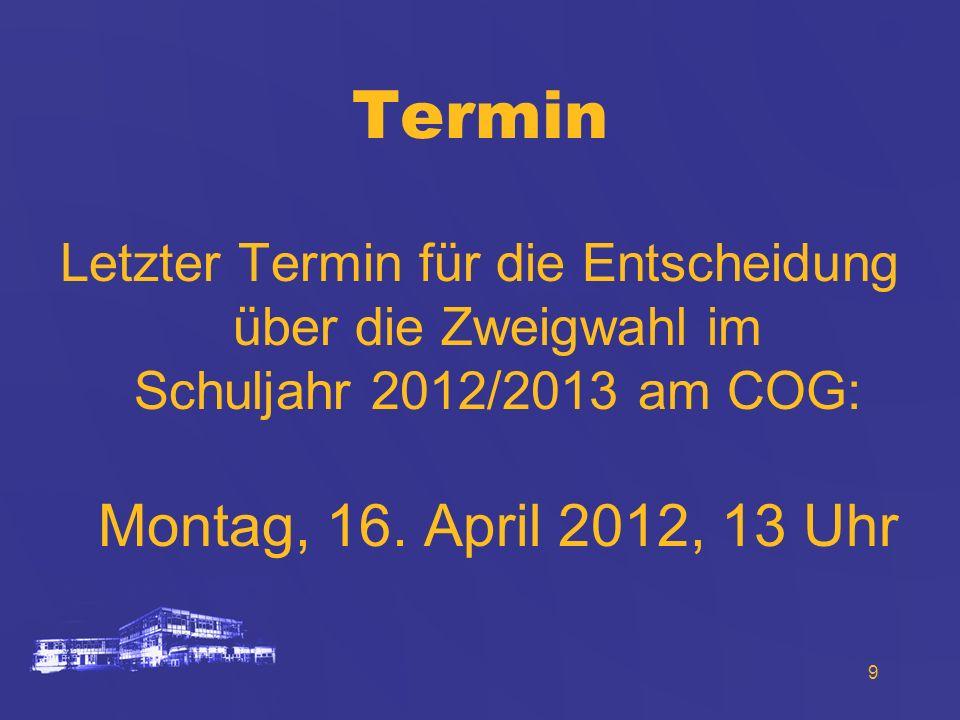 Termin Letzter Termin für die Entscheidung über die Zweigwahl im Schuljahr 2012/2013 am COG: Montag, 16.