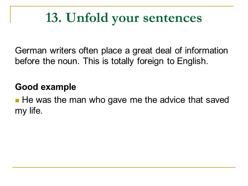 13. Unfold your sentences German writers often place a great deal of information before the noun. This is totally foreign to English.