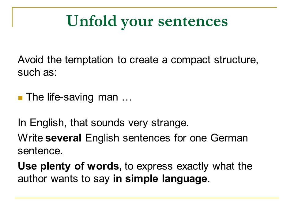 Unfold your sentences Avoid the temptation to create a compact structure, such as: The life-saving man …