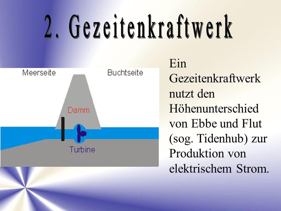 2. Gezeitenkraftwerk Ein Gezeitenkraftwerk nutzt den Höhenunterschied von Ebbe und Flut (sog.