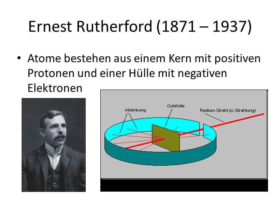 Ernest Rutherford (1871 – 1937) Atome bestehen aus einem Kern mit positiven Protonen und einer Hülle mit negativen Elektronen.