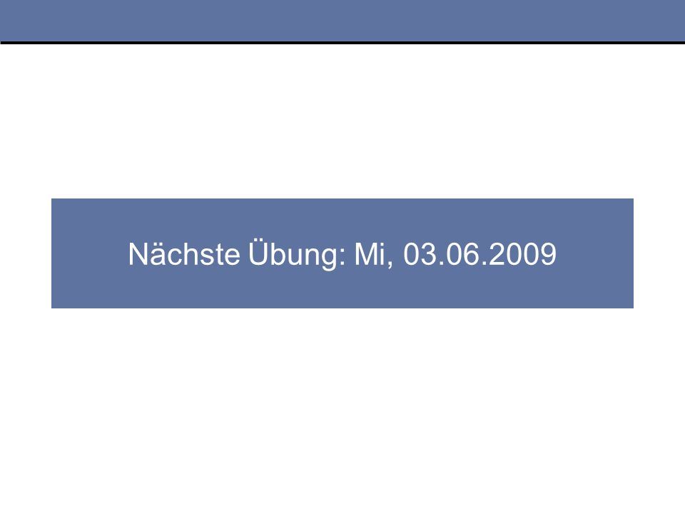 Nächste Übung: Mi, 03.06.2009