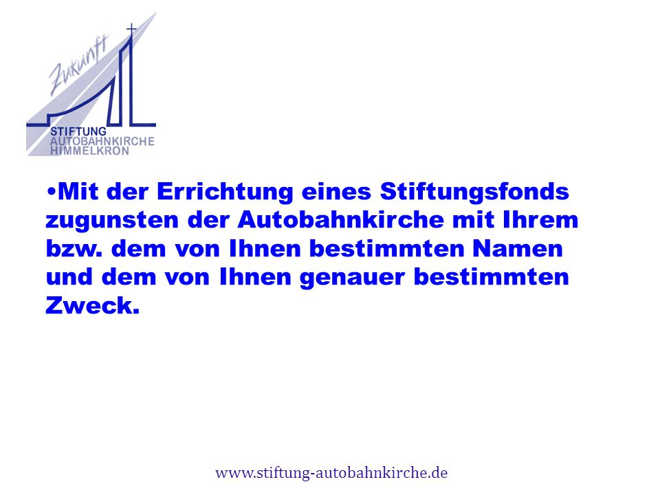 Mit der Errichtung eines Stiftungsfonds zugunsten der Autobahnkirche mit Ihrem bzw. dem von Ihnen bestimmten Namen