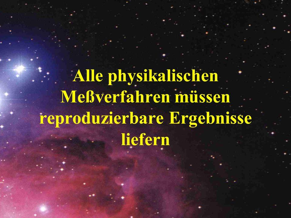 Alle physikalischen Meßverfahren müssen reproduzierbare Ergebnisse liefern