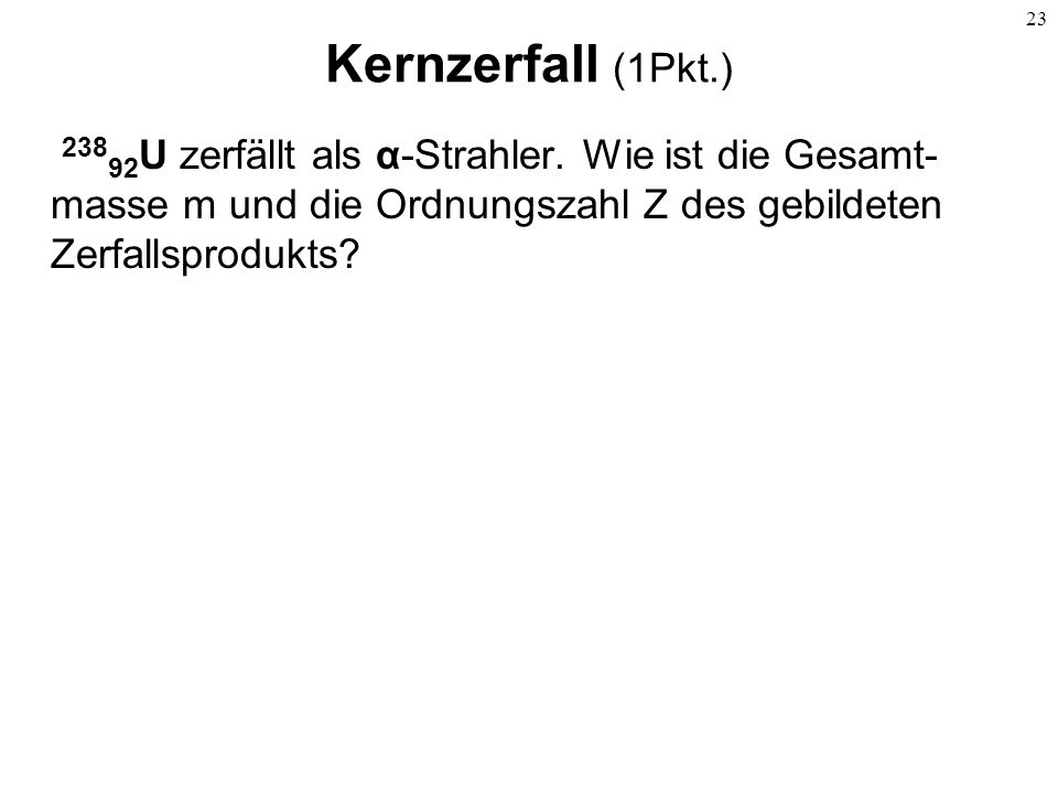 Kernzerfall (1Pkt.) 23892U zerfällt als α-Strahler.