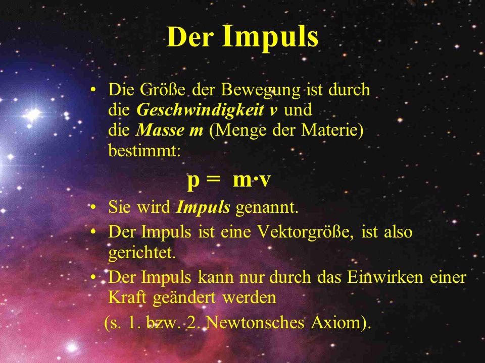 Der Impuls Die Größe der Bewegung ist durch die Geschwindigkeit v und die Masse m (Menge der Materie) bestimmt: