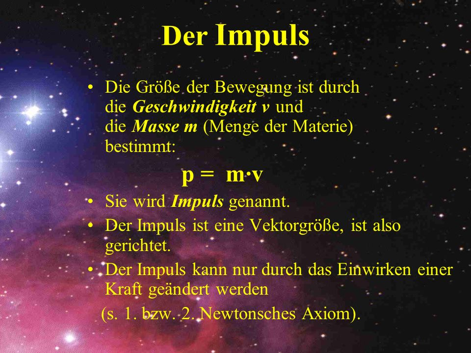 Der ImpulsDie Größe der Bewegung ist durch die Geschwindigkeit v und die Masse m (Menge der Materie) bestimmt:
