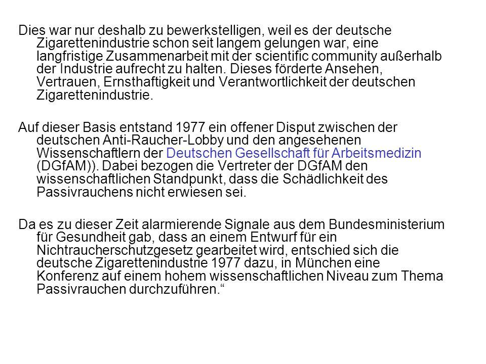 Dies war nur deshalb zu bewerkstelligen, weil es der deutsche Zigarettenindustrie schon seit langem gelungen war, eine langfristige Zusammenarbeit mit der scientific community außerhalb der Industrie aufrecht zu halten. Dieses förderte Ansehen, Vertrauen, Ernsthaftigkeit und Verantwortlichkeit der deutschen Zigarettenindustrie.