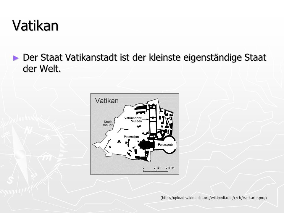VatikanDer Staat Vatikanstadt ist der kleinste eigenständige Staat der Welt.