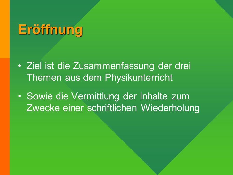 Eröffnung Ziel ist die Zusammenfassung der drei Themen aus dem Physikunterricht.
