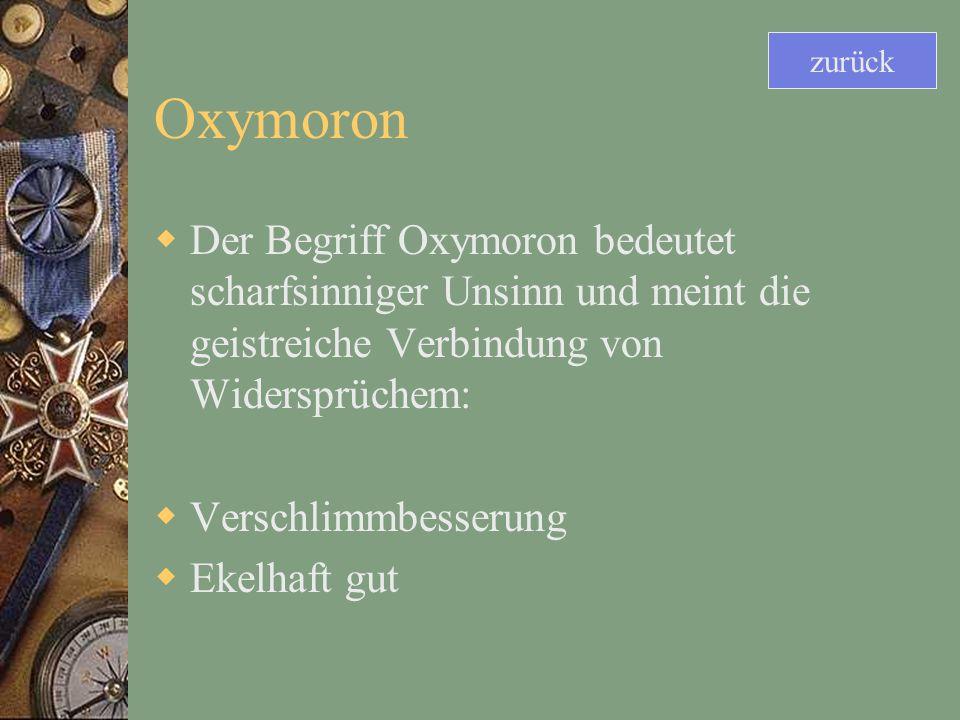 zurück Oxymoron. Der Begriff Oxymoron bedeutet scharfsinniger Unsinn und meint die geistreiche Verbindung von Widersprüchem: