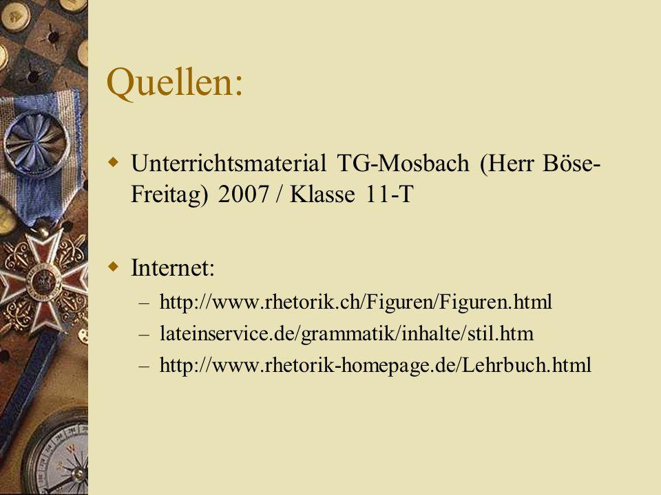 Quellen: Unterrichtsmaterial TG-Mosbach (Herr Böse-Freitag) 2007 / Klasse 11-T. Internet: http://www.rhetorik.ch/Figuren/Figuren.html.