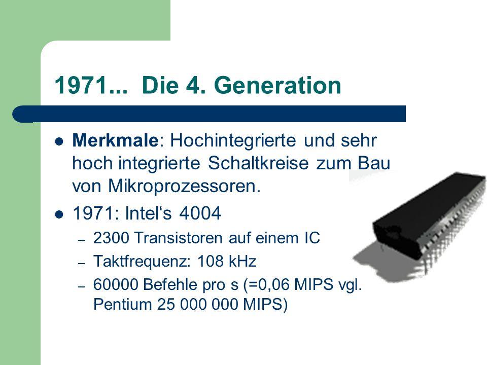 1971... Die 4. GenerationMerkmale: Hochintegrierte und sehr hoch integrierte Schaltkreise zum Bau von Mikroprozessoren.