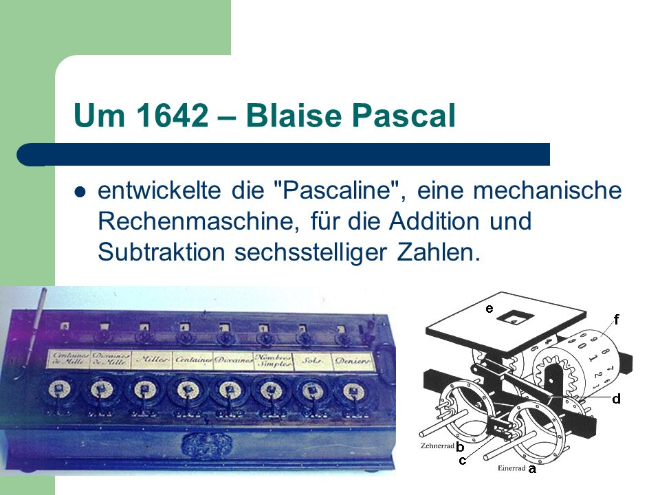 Um 1642 – Blaise Pascal entwickelte die Pascaline , eine mechanische Rechenmaschine, für die Addition und Subtraktion sechsstelliger Zahlen.