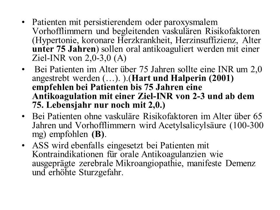 Patienten mit persistierendem oder paroxysmalem Vorhofflimmern und begleitenden vaskulären Risikofaktoren (Hypertonie, koronare Herzkrankheit, Herzinsuffizienz, Alter unter 75 Jahren) sollen oral antikoaguliert werden mit einer Ziel-INR von 2,0-3,0 (A)