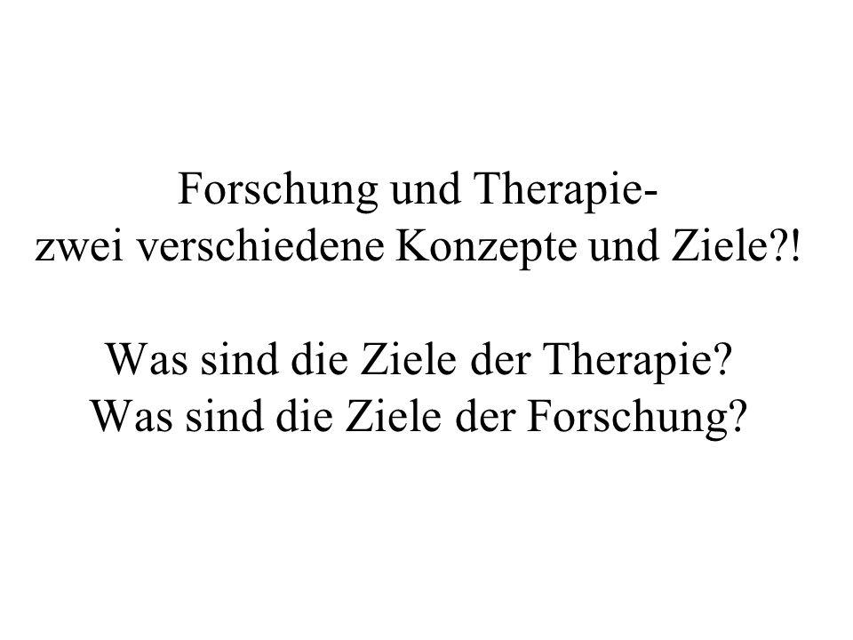 Forschung und Therapie- zwei verschiedene Konzepte und Ziele