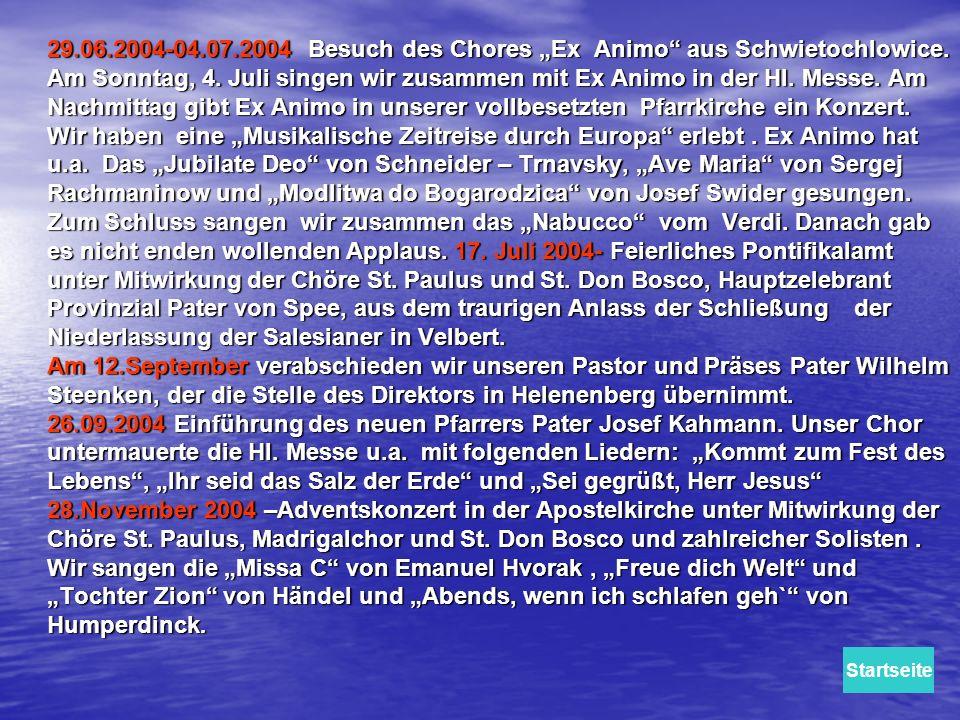 """29.06.2004-04.07.2004 Besuch des Chores """"Ex Animo aus Schwietochlowice. Am Sonntag, 4. Juli singen wir zusammen mit Ex Animo in der Hl. Messe. Am Nachmittag gibt Ex Animo in unserer vollbesetzten Pfarrkirche ein Konzert. Wir haben eine """"Musikalische Zeitreise durch Europa erlebt . Ex Animo hat u.a. Das """"Jubilate Deo von Schneider – Trnavsky, """"Ave Maria von Sergej Rachmaninow und """"Modlitwa do Bogarodzica von Josef Swider gesungen. Zum Schluss sangen wir zusammen das """"Nabucco vom Verdi. Danach gab es nicht enden wollenden Applaus. 17. Juli 2004- Feierliches Pontifikalamt unter Mitwirkung der Chöre St. Paulus und St. Don Bosco, Hauptzelebrant Provinzial Pater von Spee, aus dem traurigen Anlass der Schließung der Niederlassung der Salesianer in Velbert. Am 12.September verabschieden wir unseren Pastor und Präses Pater Wilhelm Steenken, der die Stelle des Direktors in Helenenberg übernimmt. 26.09.2004 Einführung des neuen Pfarrers Pater Josef Kahmann. Unser Chor untermauerte die Hl. Messe u.a. mit folgenden Liedern: """"Kommt zum Fest des Lebens , """"Ihr seid das Salz der Erde und """"Sei gegrüßt, Herr Jesus 28.November 2004 –Adventskonzert in der Apostelkirche unter Mitwirkung der Chöre St. Paulus, Madrigalchor und St. Don Bosco und zahlreicher Solisten . Wir sangen die """"Missa C von Emanuel Hvorak , """"Freue dich Welt und """"Tochter Zion von Händel und """"Abends, wenn ich schlafen geh` von Humperdinck."""