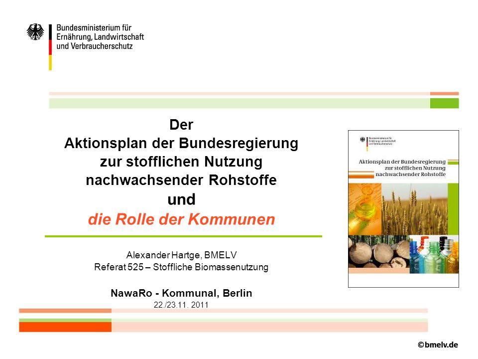 Der Aktionsplan der Bundesregierung zur stofflichen Nutzung nachwachsender Rohstoffe und die Rolle der Kommunen Alexander Hartge, BMELV Referat 525 – Stoffliche Biomassenutzung NawaRo - Kommunal, Berlin 22./23.11. 2011