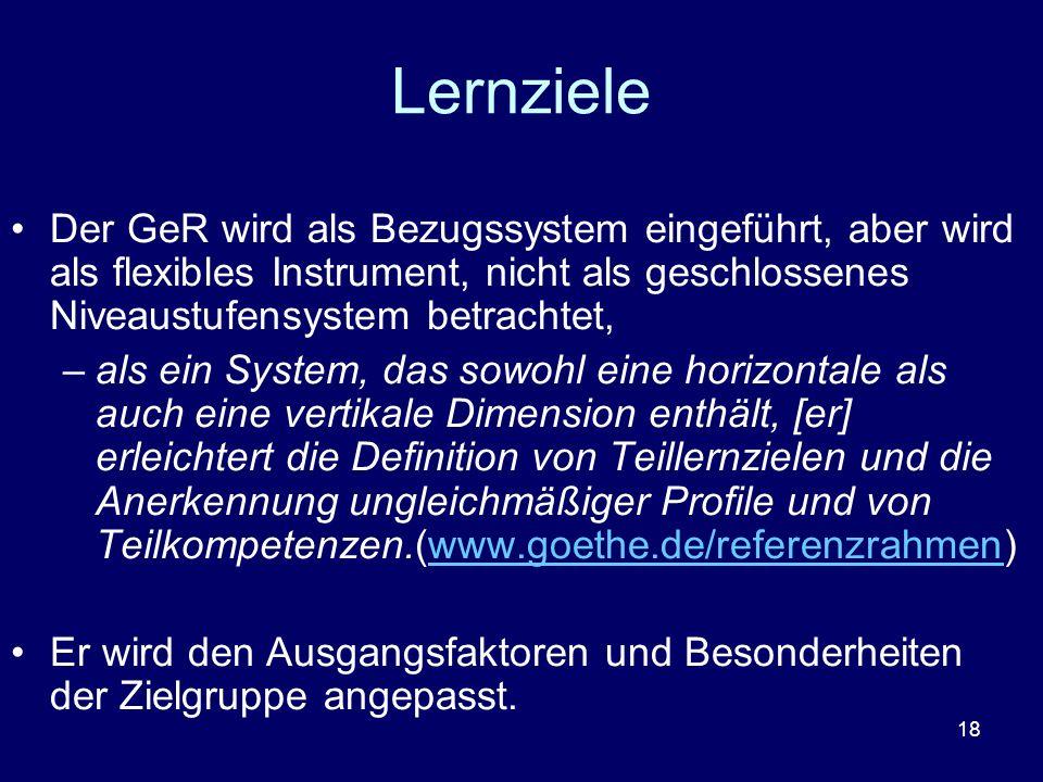 Lernziele Der GeR wird als Bezugssystem eingeführt, aber wird als flexibles Instrument, nicht als geschlossenes Niveaustufensystem betrachtet,