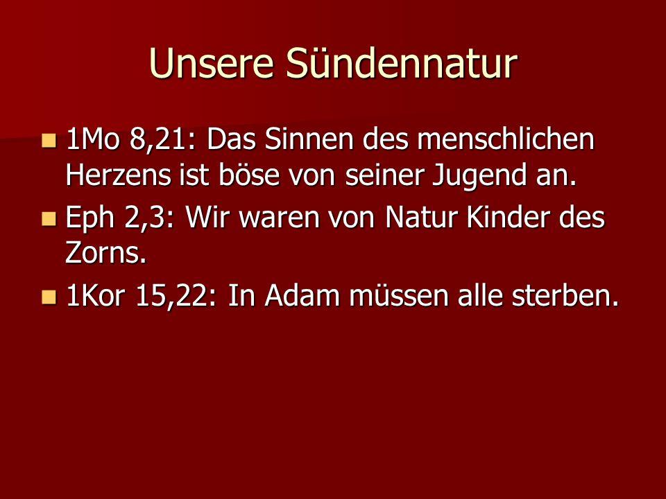 Unsere Sündennatur 1Mo 8,21: Das Sinnen des menschlichen Herzens ist böse von seiner Jugend an. Eph 2,3: Wir waren von Natur Kinder des Zorns.