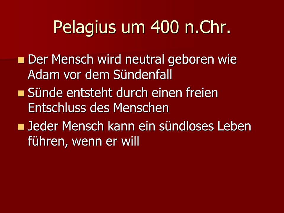 Pelagius um 400 n.Chr. Der Mensch wird neutral geboren wie Adam vor dem Sündenfall. Sünde entsteht durch einen freien Entschluss des Menschen.