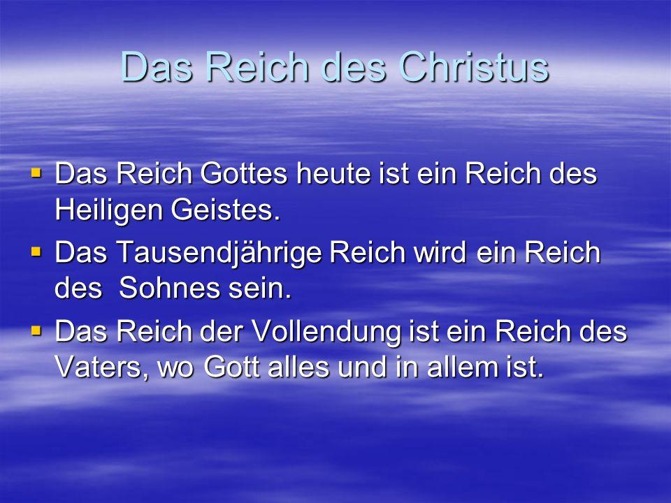 Das Reich des Christus Das Reich Gottes heute ist ein Reich des Heiligen Geistes. Das Tausendjährige Reich wird ein Reich des Sohnes sein.