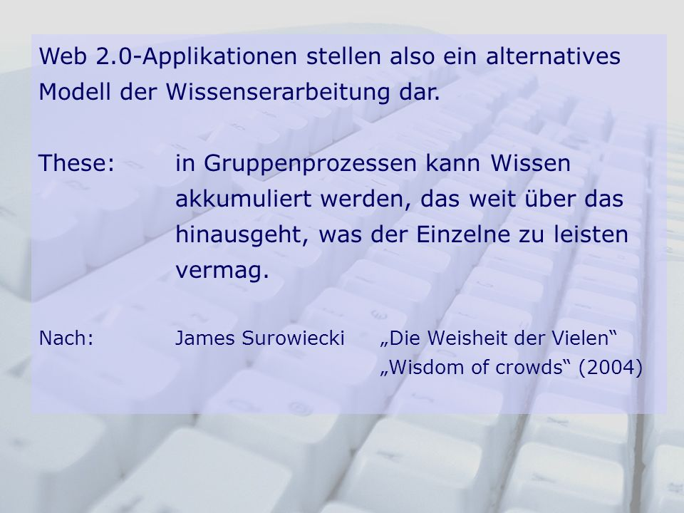 Web 2.0-Applikationen stellen also ein alternatives Modell der Wissenserarbeitung dar.