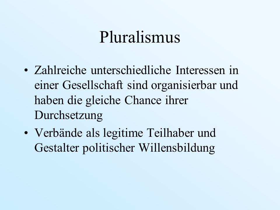 Pluralismus Zahlreiche unterschiedliche Interessen in einer Gesellschaft sind organisierbar und haben die gleiche Chance ihrer Durchsetzung.