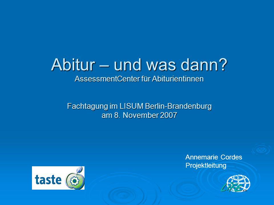 Abitur – und was dann AssessmentCenter für Abiturientinnen Fachtagung im LISUM Berlin-Brandenburg am 8. November 2007