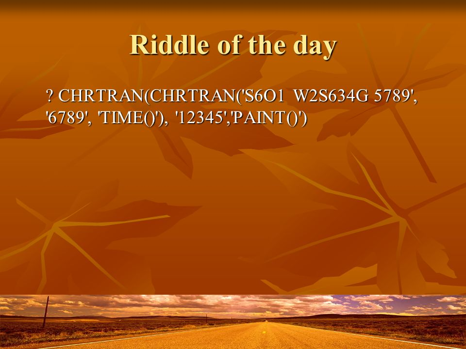 Riddle of the day CHRTRAN(CHRTRAN( S6O1 W2S634G 5789 , 6789 , TIME() ), 12345 , PAINT() )
