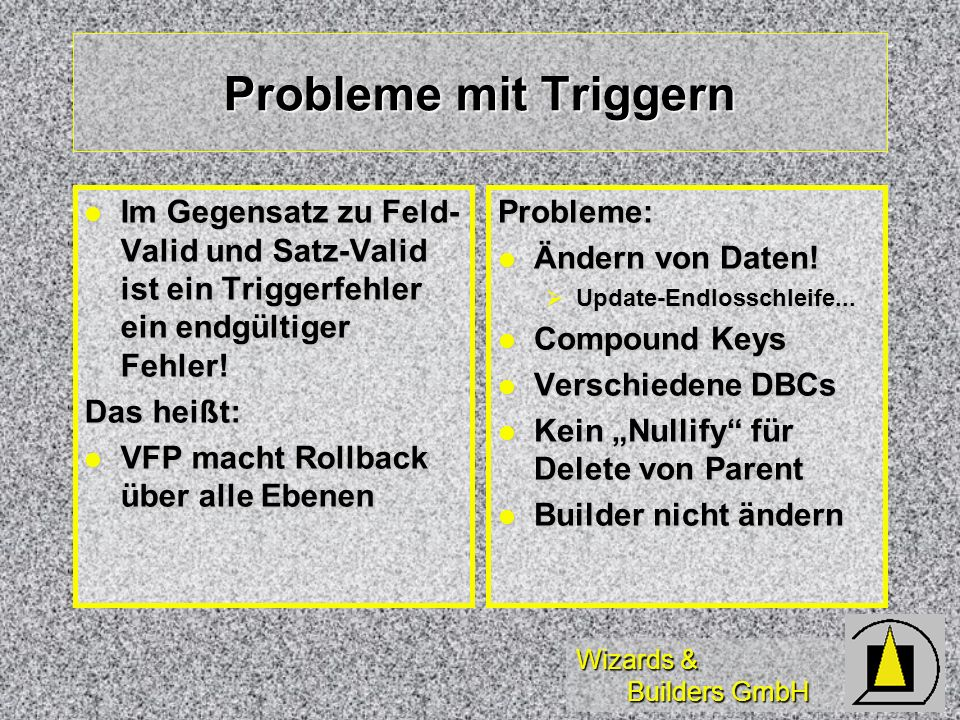 Probleme mit Triggern Im Gegensatz zu Feld-Valid und Satz-Valid ist ein Triggerfehler ein endgültiger Fehler!