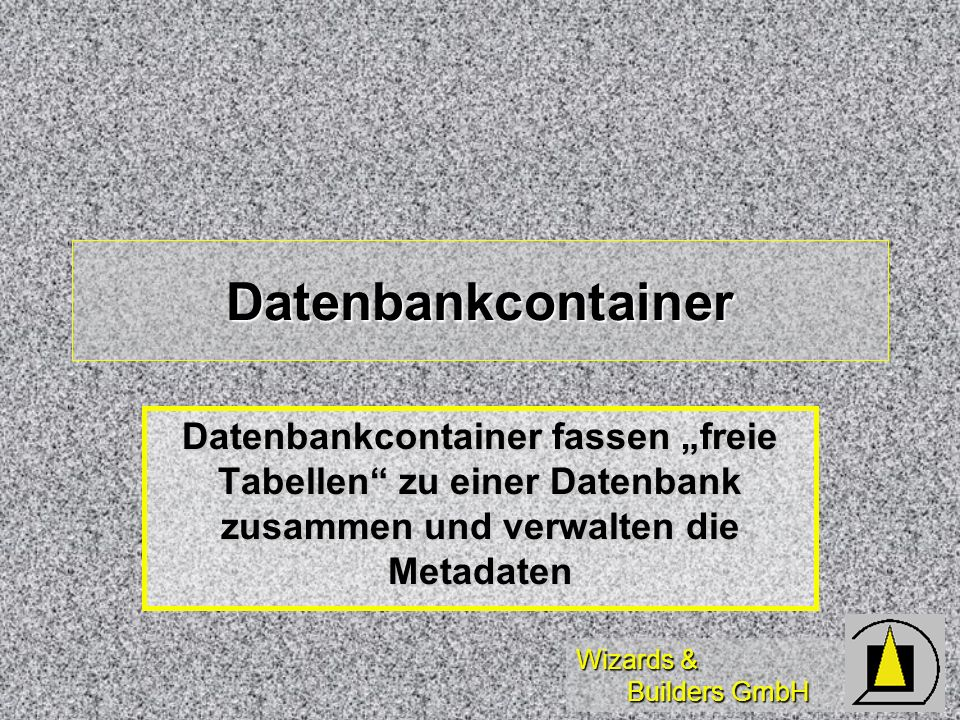 """Datenbankcontainer Datenbankcontainer fassen """"freie Tabellen zu einer Datenbank zusammen und verwalten die Metadaten."""