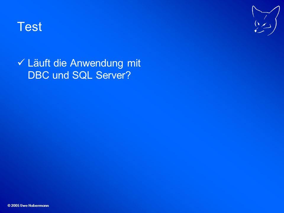 Test Läuft die Anwendung mit DBC und SQL Server © 2005 Uwe Habermann