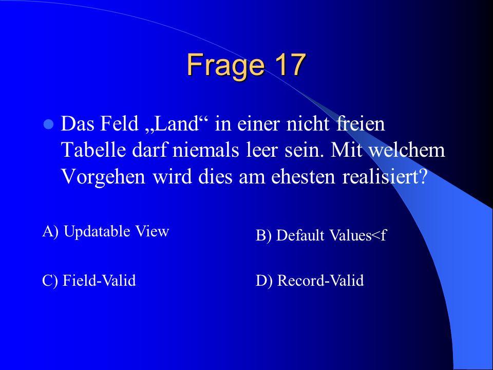 """Frage 17 Das Feld """"Land in einer nicht freien Tabelle darf niemals leer sein. Mit welchem Vorgehen wird dies am ehesten realisiert"""