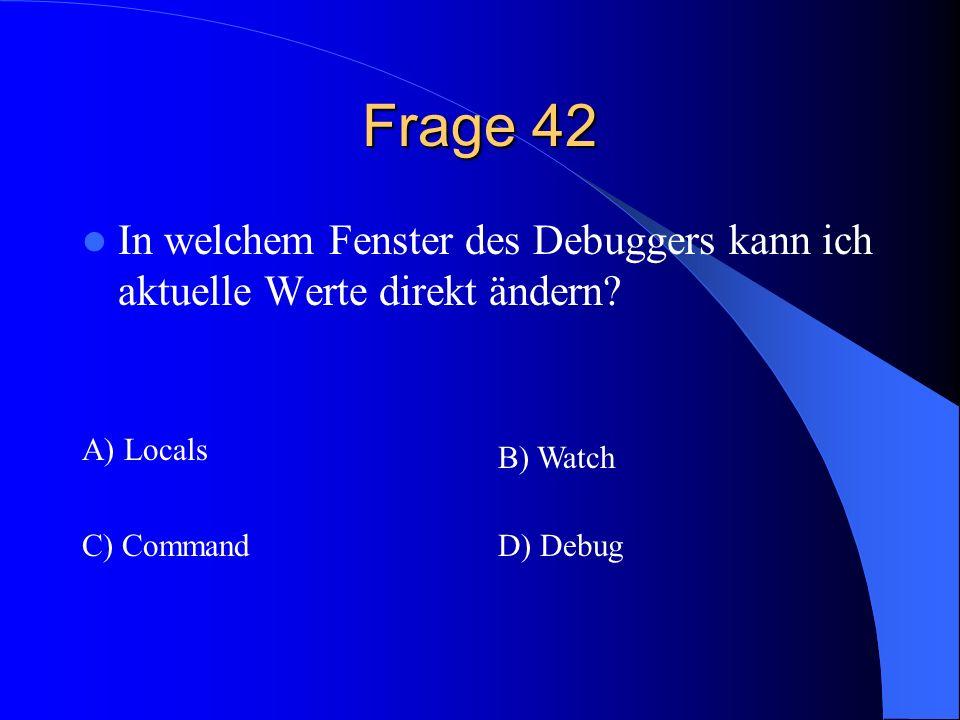 Frage 42 In welchem Fenster des Debuggers kann ich aktuelle Werte direkt ändern A) Locals. B) Watch.