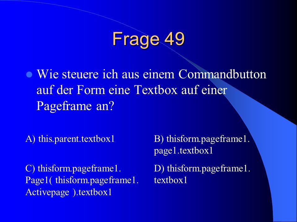 Frage 49 Wie steuere ich aus einem Commandbutton auf der Form eine Textbox auf einer Pageframe an A) this.parent.textbox1.
