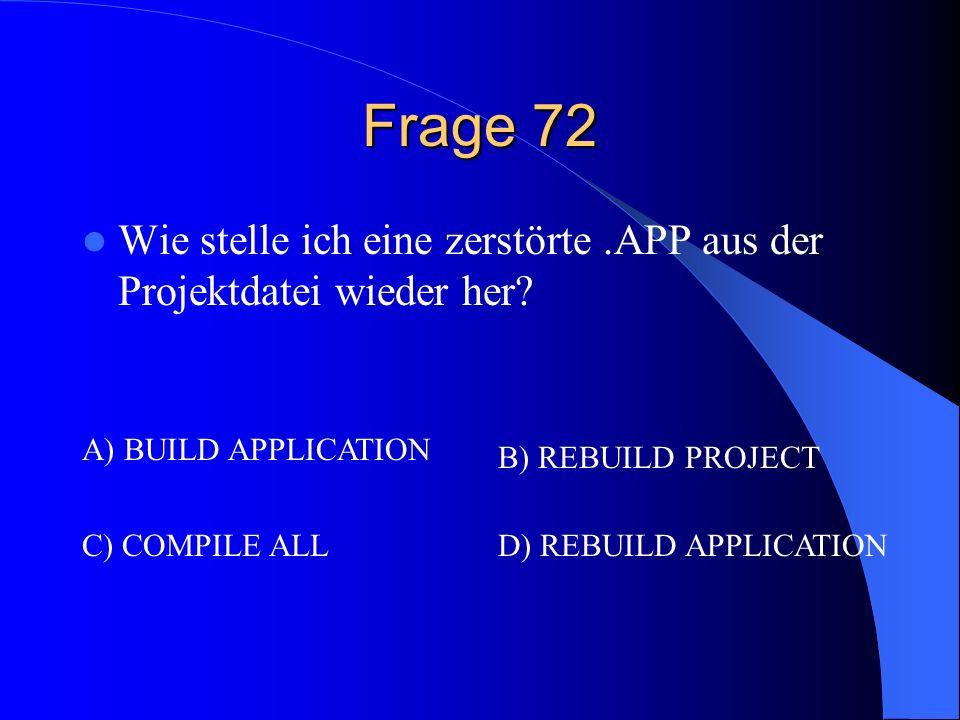 Frage 72 Wie stelle ich eine zerstörte .APP aus der Projektdatei wieder her A) BUILD APPLICATION.