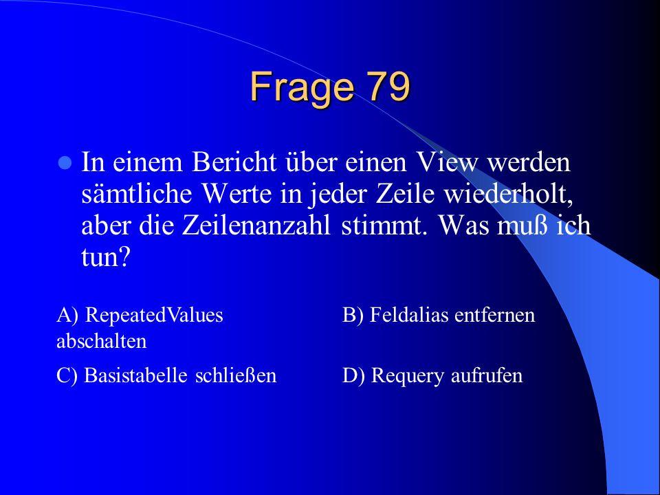 Frage 79 In einem Bericht über einen View werden sämtliche Werte in jeder Zeile wiederholt, aber die Zeilenanzahl stimmt. Was muß ich tun