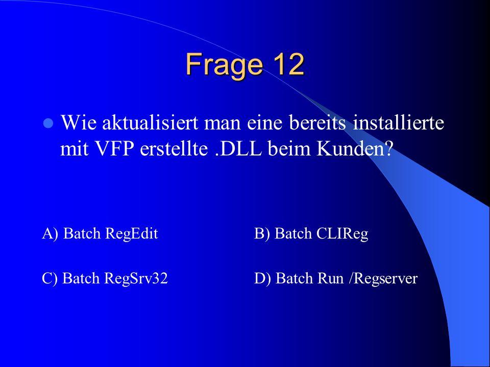 Frage 12 Wie aktualisiert man eine bereits installierte mit VFP erstellte .DLL beim Kunden A) Batch RegEdit.