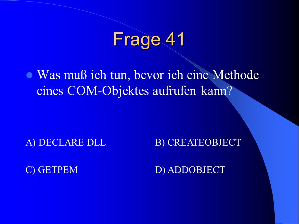Frage 41 Was muß ich tun, bevor ich eine Methode eines COM-Objektes aufrufen kann A) DECLARE DLL.