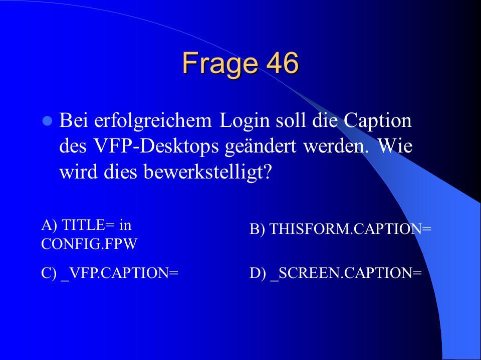 Frage 46 Bei erfolgreichem Login soll die Caption des VFP-Desktops geändert werden. Wie wird dies bewerkstelligt