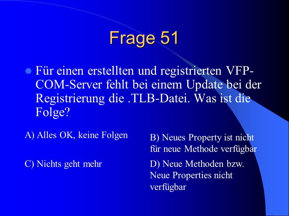 Frage 51 Für einen erstellten und registrierten VFP-COM-Server fehlt bei einem Update bei der Registrierung die .TLB-Datei. Was ist die Folge
